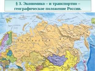 § 3. Экономико – и транспортно – географическое положение России.