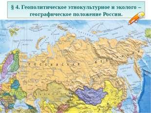 § 4. Геополитическое этнокультурное и эколого – географическое положение Росс