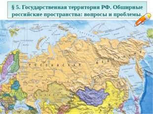 § 5. Государственная территория РФ. Обширные российские пространства: вопросы