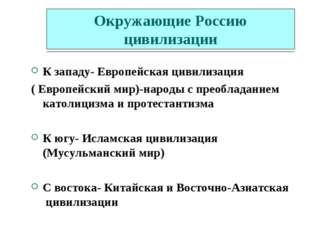 Окружающие Россию цивилизации К западу- Европейская цивилизация ( Европейский