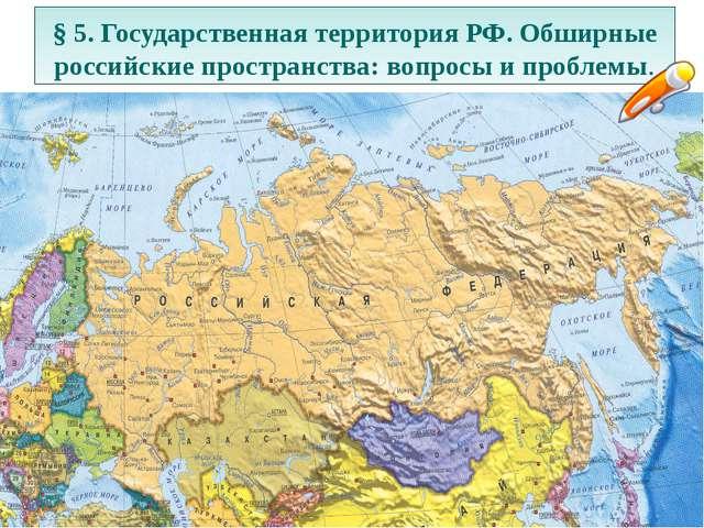 § 5. Государственная территория РФ. Обширные российские пространства: вопросы...