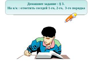 Домашнее задание : § 3. На к/к : отметить соседей 1-го, 2-го, 3-го порядка