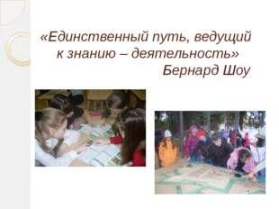 «Единственный путь, ведущий к знанию – деятельность» Бернард Шоу