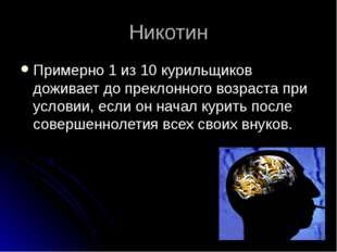 Никотин Примерно 1 из 10 курильщиков доживает до преклонного возраста при усл