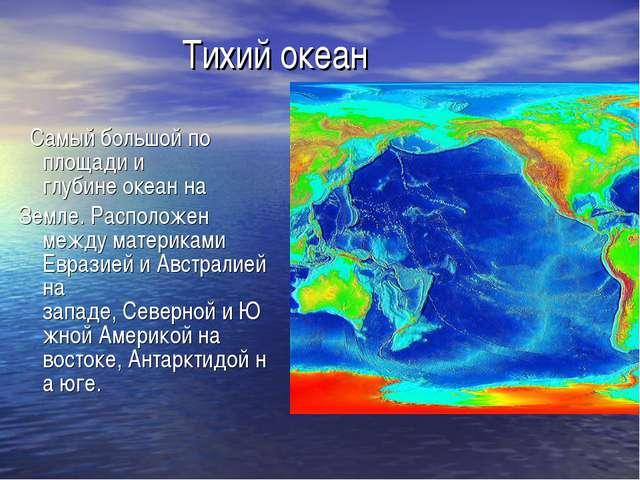 Тихий океан Самый большой по площади и глубинеокеанна Земле. Расположен м...