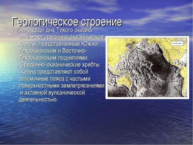 Геологическое строение 1% площади дна Тихого океана занимаютсрединно-океани...