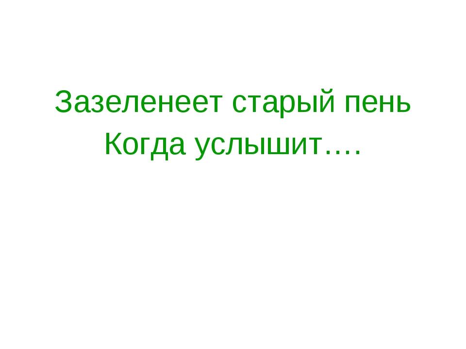 Зазеленеет старый пень Когда услышит….