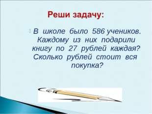 В школе было 586 учеников. Каждому из них подарили книгу по 27 рублей каждая?