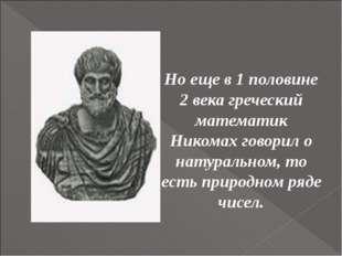 Но еще в 1 половине 2 века греческий математик Никомах говорил о натуральном