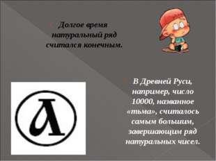 В Древней Руси, например, число 10000, названное «тьма», считалось самым бол