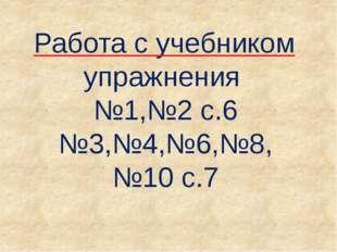 Работа с учебником упражнения №1,№2 с.6 №3,№4,№6,№8, №10 с.7