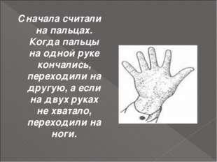 Сначала считали на пальцах. Когда пальцы на одной руке кончались, переходили