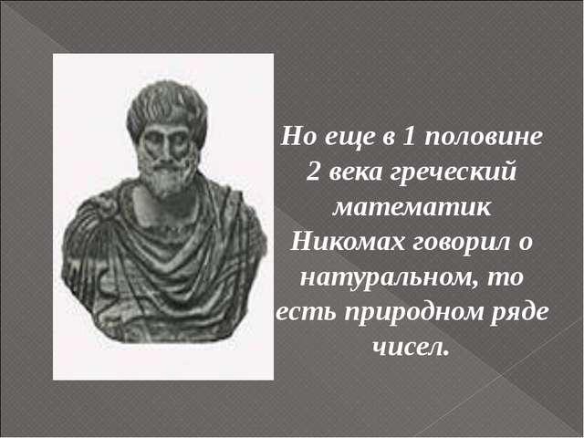 Но еще в 1 половине 2 века греческий математик Никомах говорил о натуральном...