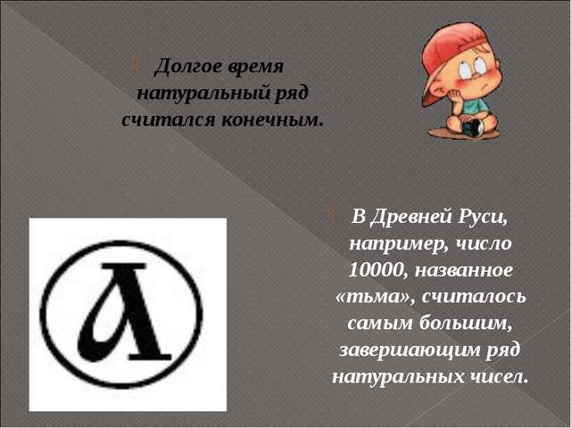 В Древней Руси, например, число 10000, названное «тьма», считалось самым бол...