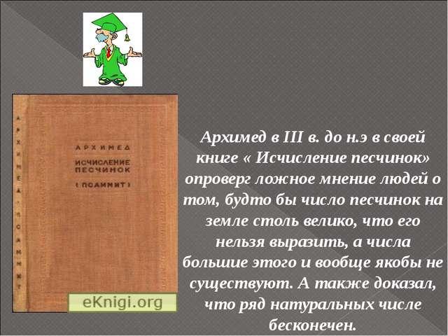 Архимед в III в. до н.э в своей книге « Исчисление песчинок» опроверг ложное...