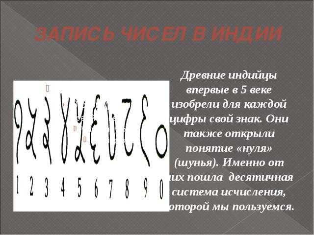 ЗАПИСЬ ЧИСЕЛ В ИНДИИ Древние индийцы впервые в 5 веке изобрели для каждой циф...