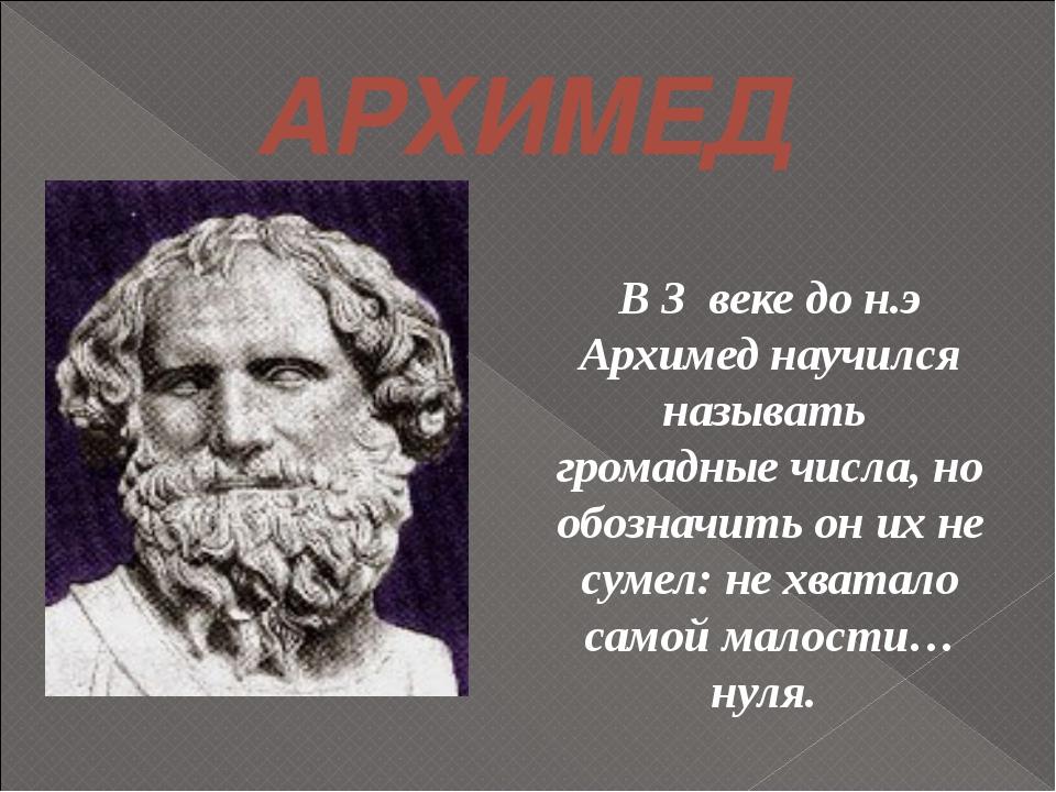АРХИМЕД В 3 веке до н.э Архимед научился называть громадные числа, но обознач...