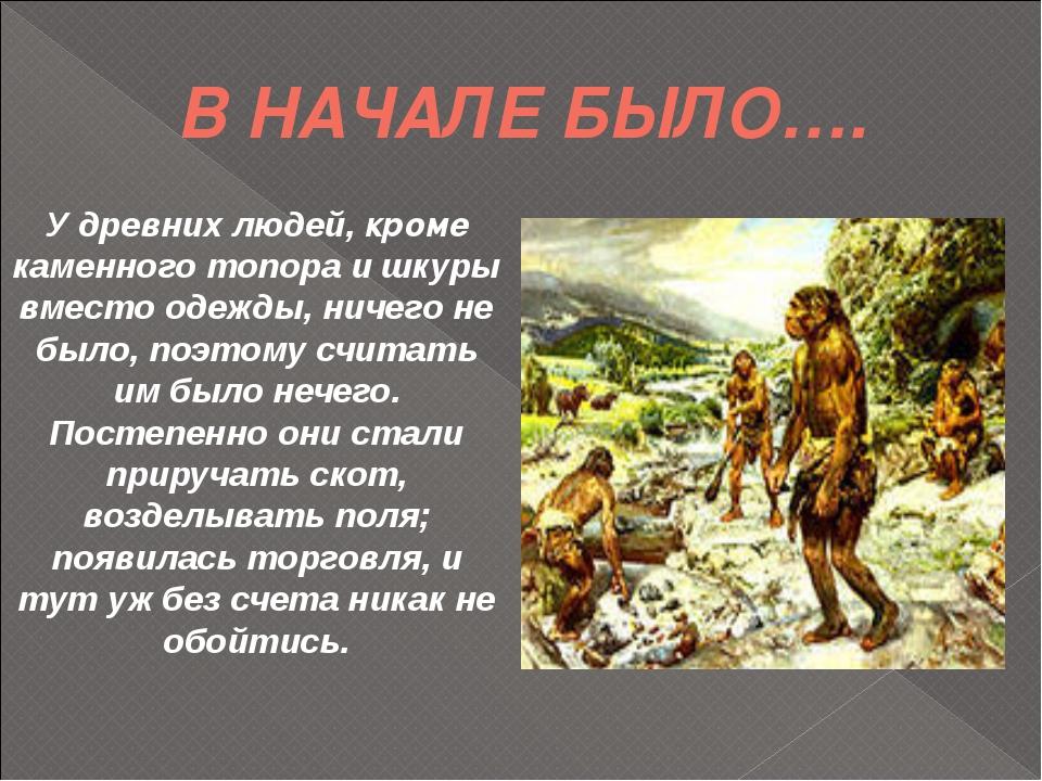 В НАЧАЛЕ БЫЛО…. У древних людей, кроме каменного топора и шкуры вместо одежды...