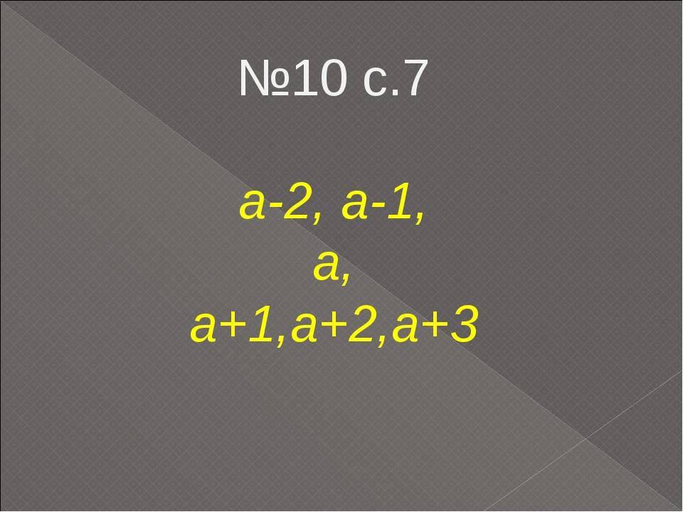 №10 с.7 а-2, а-1, а, а+1,а+2,а+3