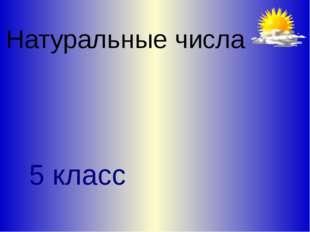 Натуральные числа 5 класс Л.С. Атанасян. Геометрия 10-11