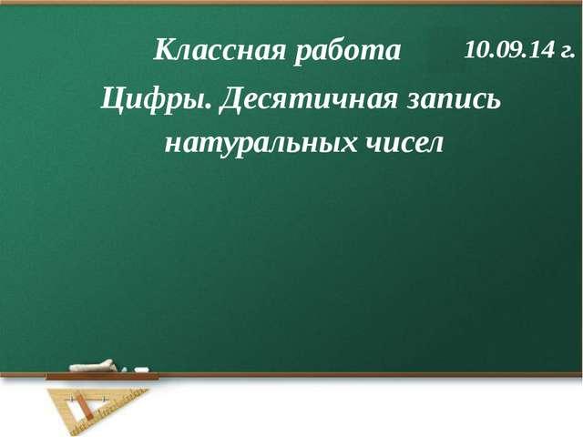 Цифры. Десятичная запись натуральных чисел Классная работа 10.09.14 г.