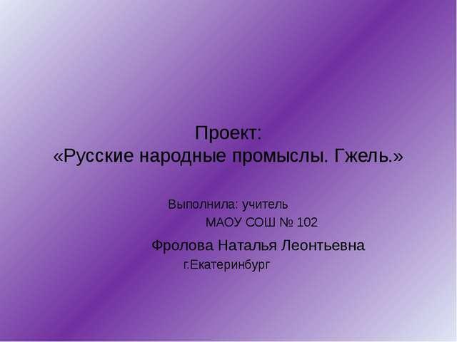Проект: «Русские народные промыслы. Гжель.» Выполнила: учитель МАОУ СОШ № 102...