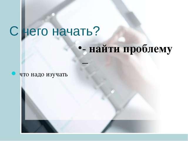 С чего начать? - найти проблему – что надо изучать
