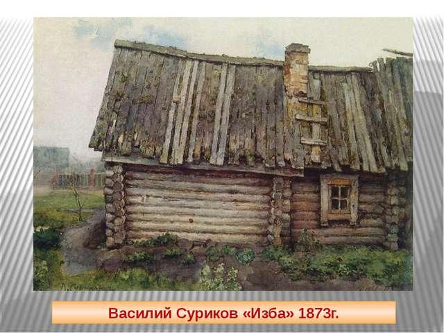 Василий Суриков «Изба» 1873г.