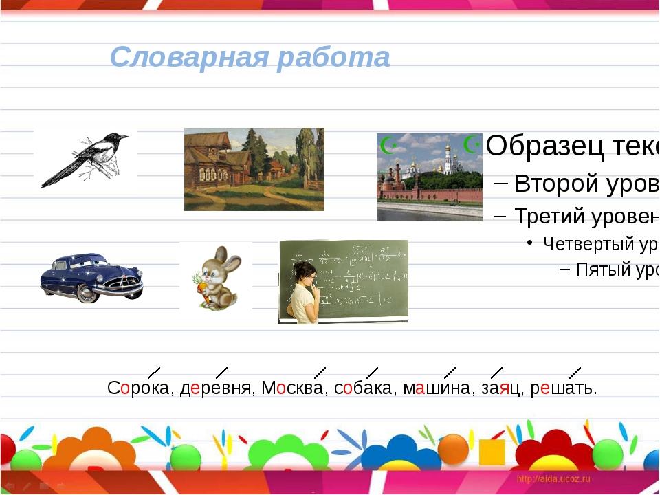 Словарная работа Сорока, деревня, Москва, собака, машина, заяц, решать.