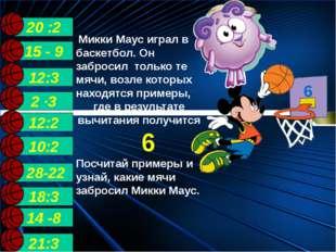 14 -8 21:3 15 - 9 6 2 ∙3 28-22 10:2 12:3 12:2 18:3 20 :2 Микки Маус играл в б