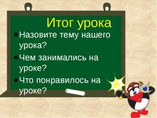 Назовите тему нашего урока? Чем занимались на уроке? Что понравилось на уроке
