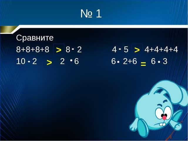 № 1 Сравните 8+8+8+8 8 2 4 5 4+4+4+4 10 2 2 6 6 2+6 6 3 > = > >