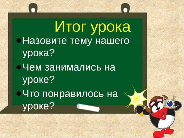 Назовите тему нашего урока? Чем занимались на уроке? Что понравилось на уроке...