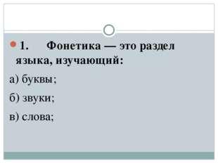 1. Фонетика — это раздел языка, изучающий: а) буквы; б) звуки; в) слова;