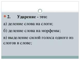 2. Ударение - это: а) деление слова на слоги; б) деление слова на морфе