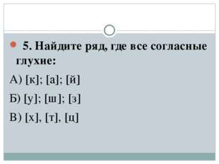 5. Найдите ряд, где все согласные глухие: А) [к]; [а]; [й] Б) [y]; [ш]; [з]