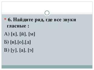 6. Найдите ряд, где все звуки гласные : А) [к], [й], [м] Б) [в],[о],[д] В) [