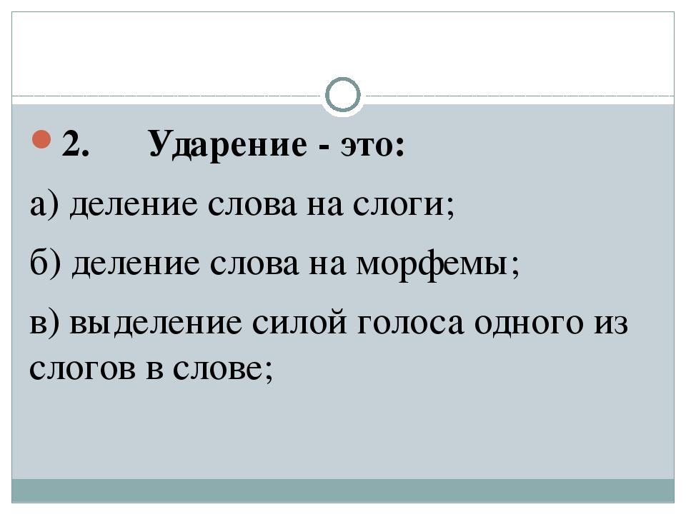 2. Ударение - это: а) деление слова на слоги; б) деление слова на морфе...
