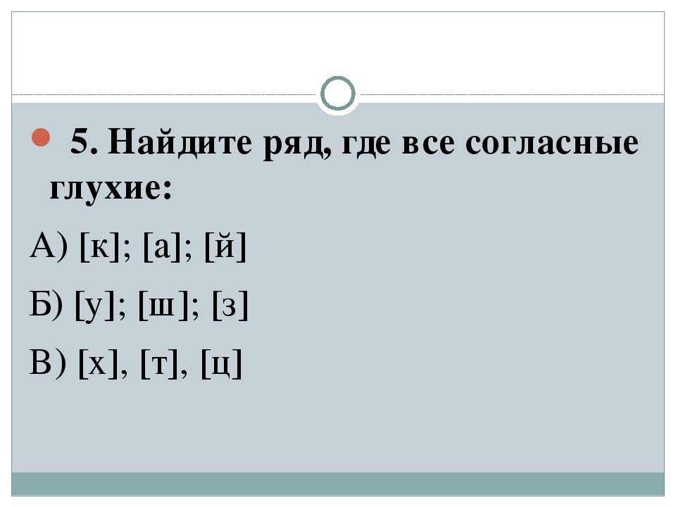 5. Найдите ряд, где все согласные глухие: А) [к]; [а]; [й] Б) [y]; [ш]; [з]...