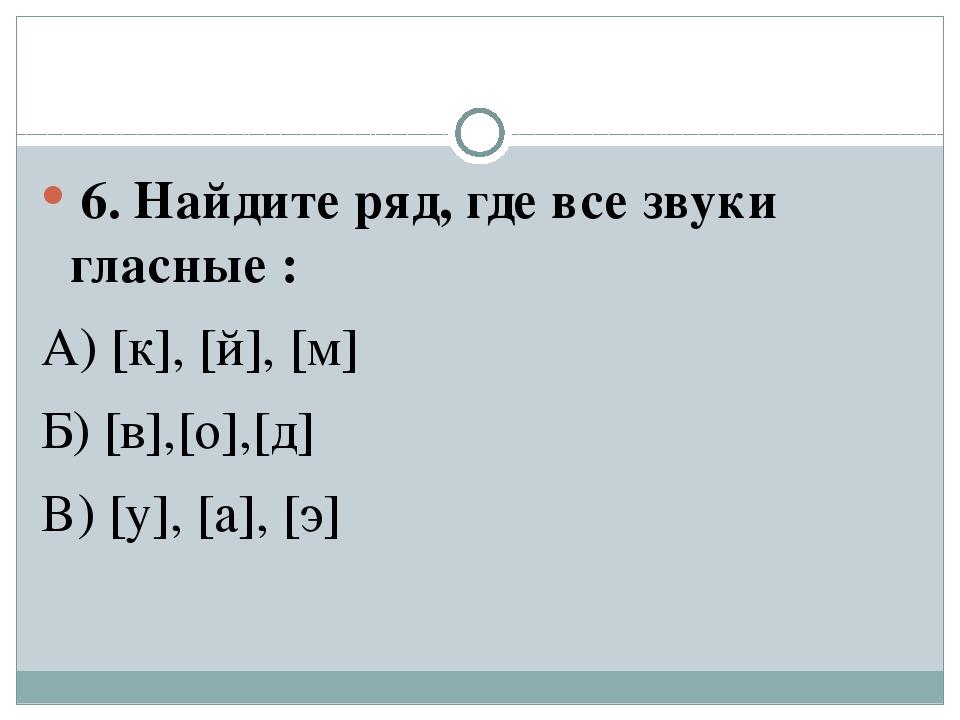 6. Найдите ряд, где все звуки гласные : А) [к], [й], [м] Б) [в],[о],[д] В) [...