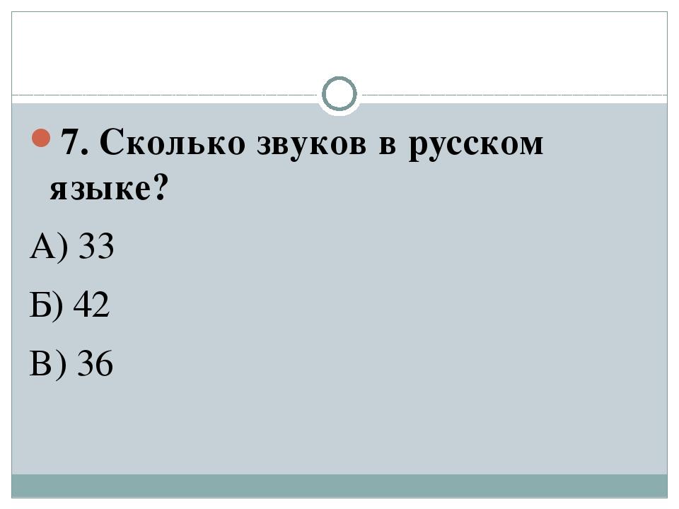 7. Сколько звуков в русском языке? А) 33 Б) 42 В) 36