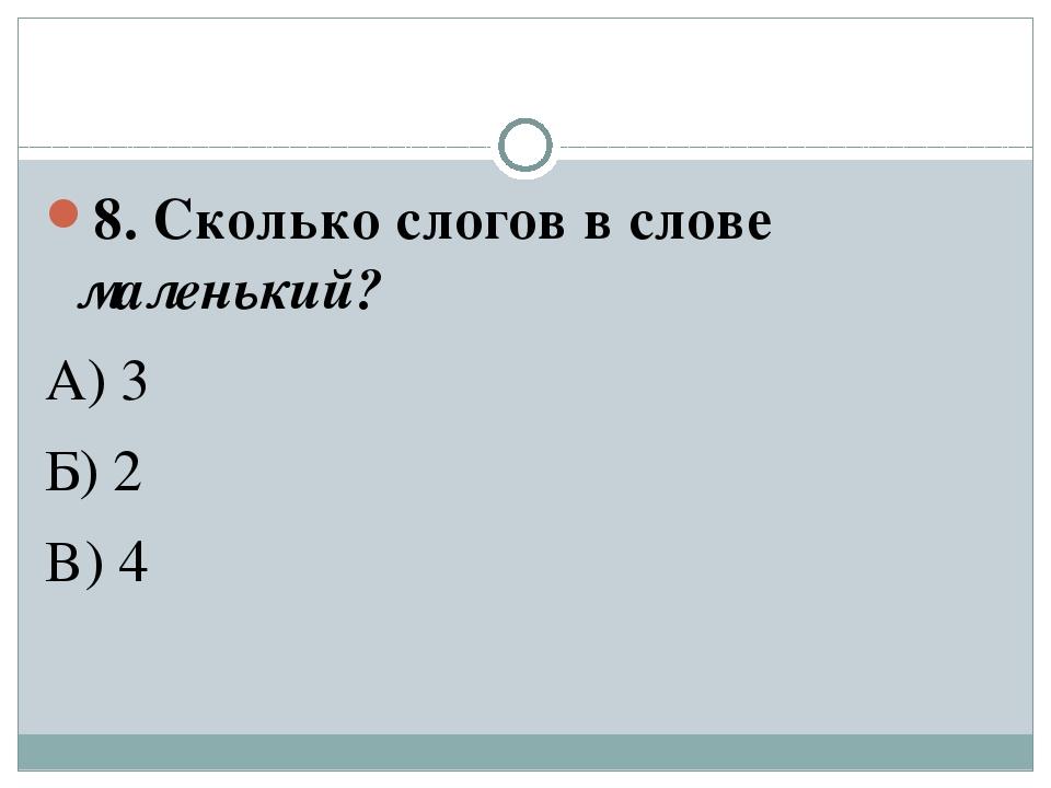 8. Сколько слогов в слове маленький? А) 3 Б) 2 В) 4