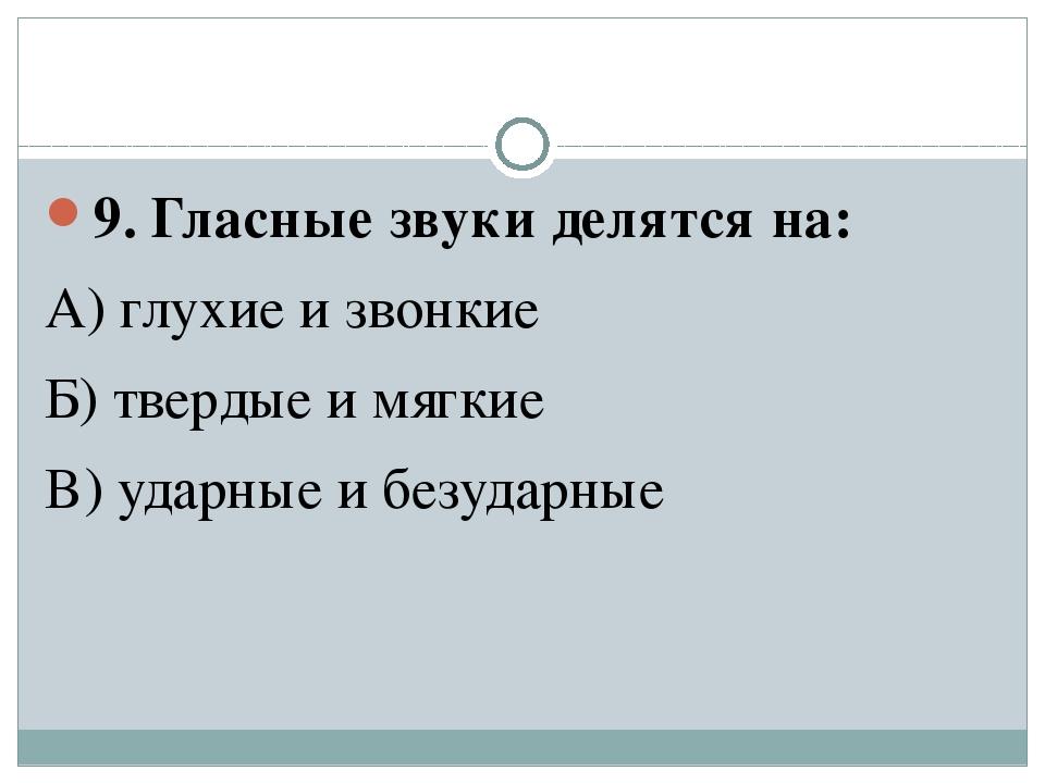 9. Гласные звуки делятся на: А) глухие и звонкие Б) твердые и мягкие В) удар...
