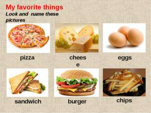My favorite things Look and name these pictures pizza cheese eggs sandwich bu