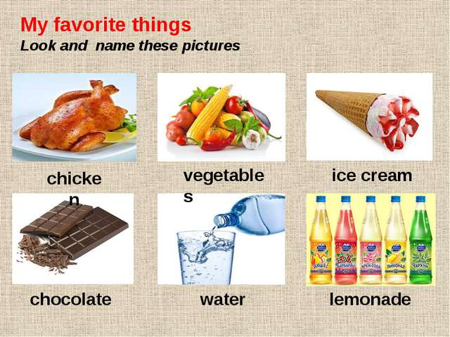 My favorite things Look and name these pictures chicken vegetables ice cream...