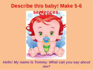 Describe this baby! Make 5-6 sentences. Hello! My name is Tommy. What can you