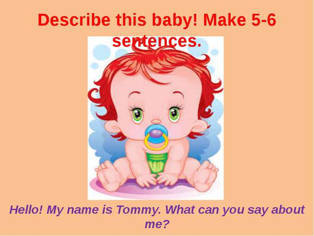 Describe this baby! Make 5-6 sentences. Hello! My name is Tommy. What can you...