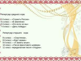 Репертуар среднего хора: 5 б класс – «Служить России» 6 а класс – «В землянк