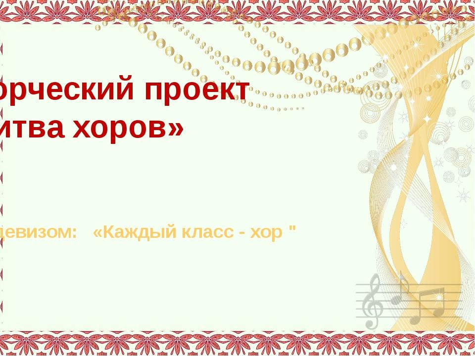 """Творческий проект «Битва хоров» Под девизом: «Каждый класс - хор """" Автор про..."""