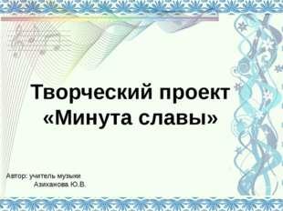 Творческий проект «Минута славы» Автор: учитель музыки Азиханова Ю.В.